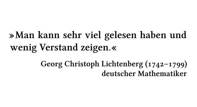Man kann sehr viel gelesen haben und wenig Verstand zeigen. - Georg Christoph Lichtenberg (1742-1799) - deutscher Mathematiker