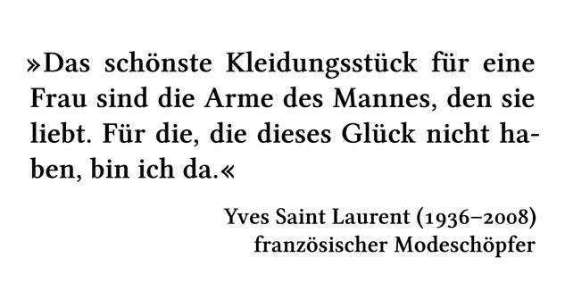 Das schönste Kleidungsstück für eine Frau sind die Arme des Mannes, den sie liebt. Für die, die dieses Glück nicht haben, bin ich da. - Yves Saint Laurent (1936-2008) - französischer Modeschöpfer