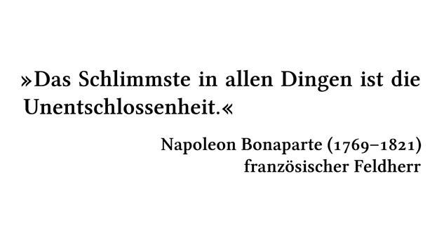 Das Schlimmste in allen Dingen ist die Unentschlossenheit. - Napoleon Bonaparte (1769-1821) - französischer Feldherr