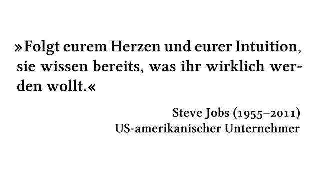 Folgt eurem Herzen und eurer Intuition, sie wissen bereits, was ihr wirklich werden wollt. - Steve Jobs (1955-2011) - US-amerikanischer Unternehmer