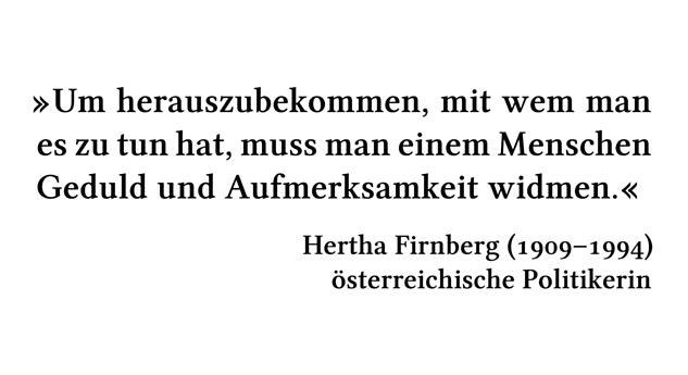 Um herauszubekommen, mit wem man es zu tun hat, muss man einem Menschen Geduld und Aufmerksamkeit widmen. - Hertha Firnberg (1909-1994) - österreichische Politikerin