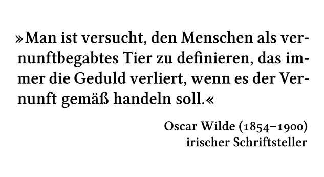 Man ist versucht, den Menschen als vernunftbegabtes Tier zu definieren, das immer die Geduld verliert, wenn es der Vernunft gemäß handeln soll. - Oscar Wilde (1854-1900) - irischer Schriftsteller