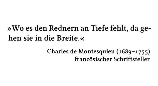 Wo es den Rednern an Tiefe fehlt, da gehen sie in die Breite. - Charles de Montesquieu (1689-1755) - französischer Schriftsteller
