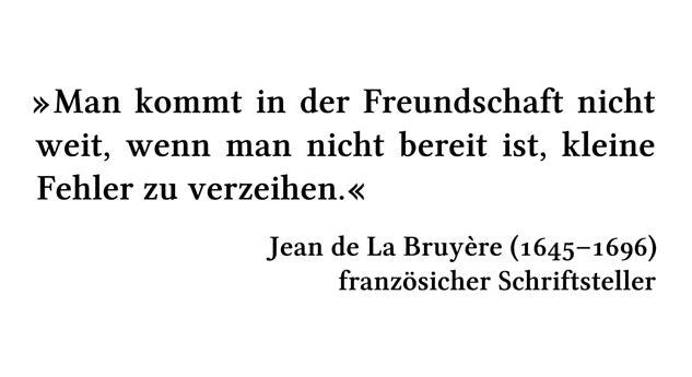 Man kommt in der Freundschaft nicht weit, wenn man nicht bereit ist, kleine Fehler zu verzeihen. - Jean de La Bruyère (1645-1696) - französicher Schriftsteller