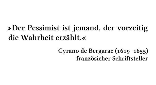 Der Pessimist ist jemand, der vorzeitig die Wahrheit erzählt. - Cyrano de Bergarac (1619-1655) - französicher Schriftsteller