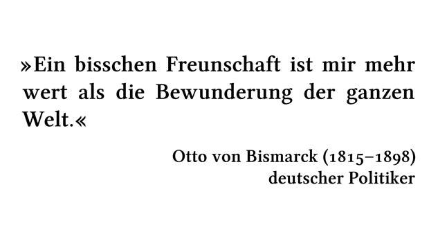 Ein bisschen Freunschaft ist mir mehr wert als die Bewunderung der ganzen Welt. - Otto von Bismarck (1815-1898) - deutscher Politiker