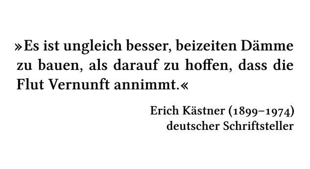 Es ist ungleich besser, beizeiten Dämme zu bauen, als darauf zu hoffen, dass die Flut Vernunft annimmt. - Erich Kästner (1899-1974) - deutscher Schriftsteller
