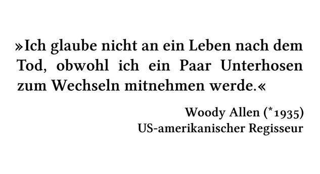 Ich glaube nicht an ein Leben nach dem Tod, obwohl ich ein Paar Unterhosen zum Wechseln mitnehmen werde. - Woody Allen (*1935) - US-amerikanischer Regisseur