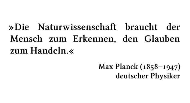Die Naturwissenschaft braucht der Mensch zum Erkennen, den Glauben zum Handeln. - Max Planck (1858-1947) - deutscher Physiker