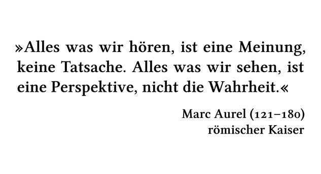 Alles was wir hören, ist eine Meinung, keine Tatsache. Alles was wir sehen, ist eine Perspektive, nicht die Wahrheit. - Marc Aurel (121-180) - römischer Kaiser