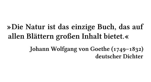 Die Natur ist das einzige Buch, das auf allen Blättern großen Inhalt bietet. - Johann Wolfgang von Goethe (1749-1832) - deutscher Dichter
