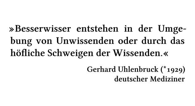 Besserwisser entstehen in der Umgebung von Unwissenden oder durch das höfliche Schweigen der Wissenden. - Gerhard Uhlenbruck (*1929) - deutscher Mediziner