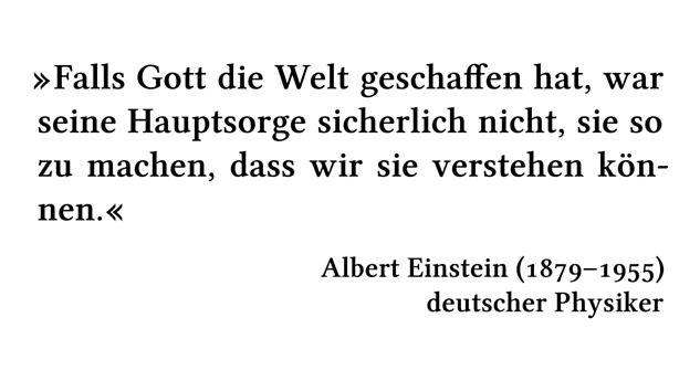 Falls Gott die Welt geschaffen hat, war seine Hauptsorge sicherlich nicht, sie so zu machen, dass wir sie verstehen können. - Albert Einstein (1879-1955) - deutscher Physiker