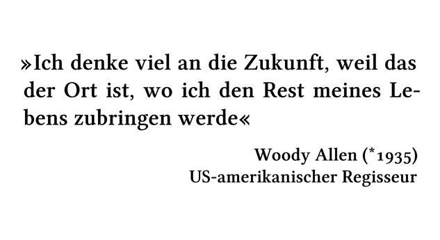 Ich denke viel an die Zukunft, weil das der Ort ist, wo ich den Rest meines Lebens zubringen werde - Woody Allen (*1935) - US-amerikanischer Regisseur