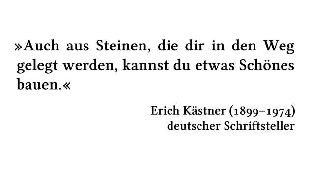Auch aus Steinen, die dir in den Weg gelegt werden, kannst du etwas Schönes bauen. - Erich Kästner (1899-1974) - deutscher Schriftsteller