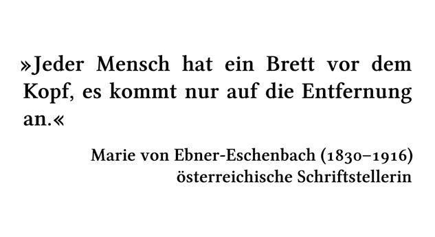 Jeder Mensch hat ein Brett vor dem Kopf, es kommt nur auf die Entfernung an. - Marie von Ebner-Eschenbach (1830-1916) - österreichische Schriftstellerin