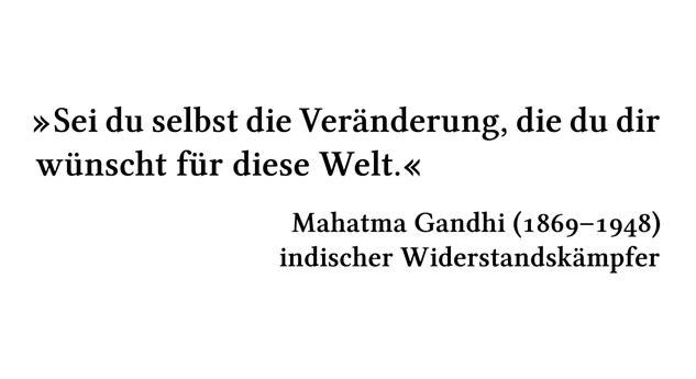 Sei du selbst die Veränderung, die du dir wünscht für diese Welt. - Mahatma Gandhi (1869-1948) - indischer Widerstandskämpfer