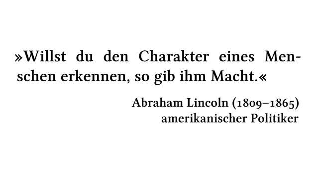Willst du den Charakter eines Menschen erkennen, so gib ihm Macht. - Abraham Lincoln (1809-1865) - amerikanischer Politiker