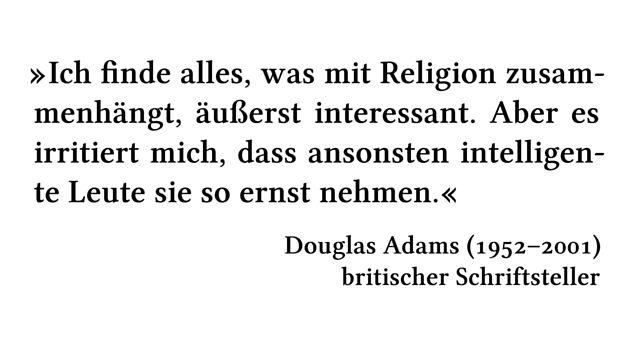 Ich finde alles, was mit Religion zusammenhängt, äußerst interessant. Aber es irritiert mich, dass ansonsten intelligente Leute sie so ernst nehmen. - Douglas Adams (1952-2001) - britischer Schriftsteller