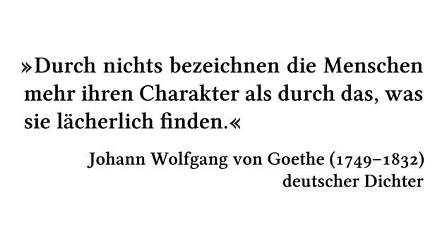 Durch nichts bezeichnen die Menschen mehr ihren Charakter als durch das, was sie lächerlich finden. - Johann Wolfgang von Goethe (1749-1832) - deutscher Dichter