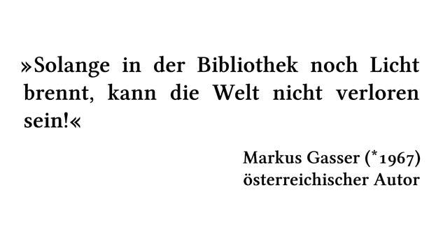 Solange in der Bibliothek noch Licht brennt, kann die Welt nicht verloren sein! - Markus Gasser (*1967) - österreichischer Autor