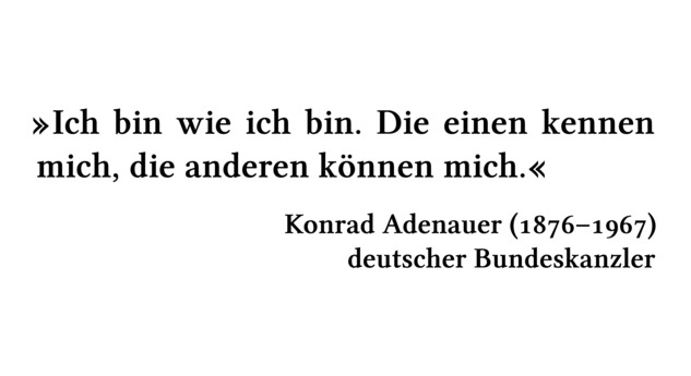 Ich bin wie ich bin. Die einen kennen mich, die anderen können mich. - Konrad Adenauer (1876-1967) - deutscher Bundeskanzler