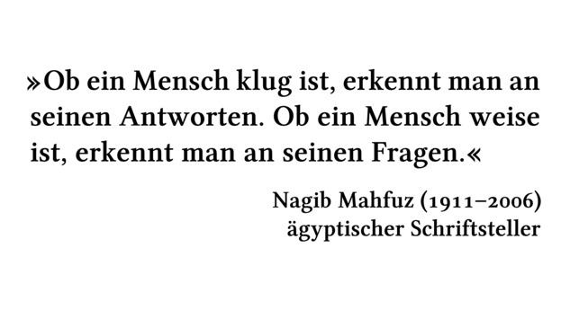 Ob ein Mensch klug ist, erkennt man an seinen Antworten. Ob ein Mensch weise ist, erkennt man an seinen Fragen. - Nagib Mahfuz (1911-2006) - ägyptischer Schriftsteller