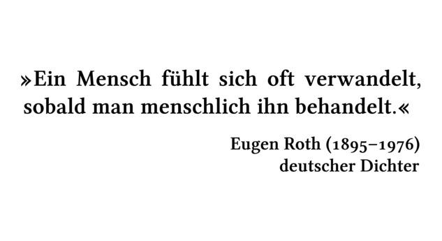 Ein Mensch fühlt sich oft verwandelt, sobald man menschlich ihn behandelt. - Eugen Roth (1895-1976) - deutscher Dichter