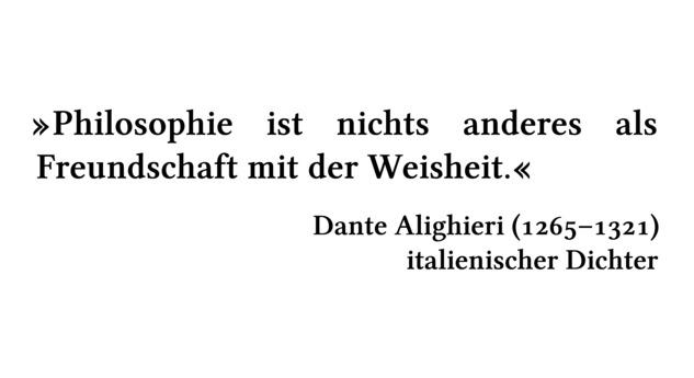 Philosophie ist nichts anderes als Freundschaft mit der Weisheit. - Dante Alighieri (1265-1321) - italienischer Dichter