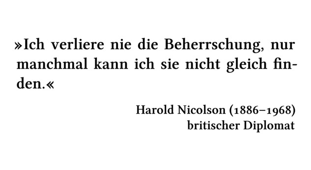 Ich verliere nie die Beherrschung, nur manchmal kann ich sie nicht gleich finden. - Harold Nicolson (1886-1968) - britischer Diplomat
