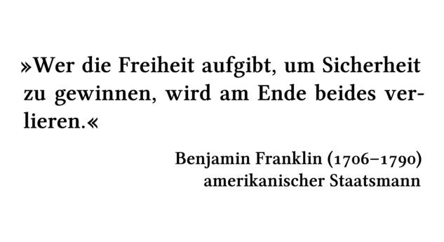 Wer die Freiheit aufgibt, um Sicherheit zu gewinnen, wird am Ende beides verlieren. - Benjamin Franklin (1706-1790) - amerikanischer Staatsmann