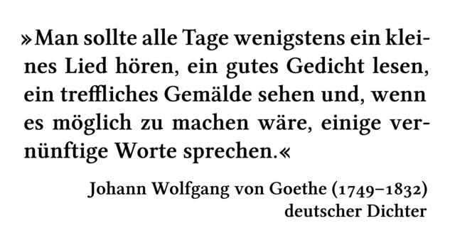 Man sollte alle Tage wenigstens ein kleines Lied hören, ein gutes Gedicht lesen, ein treffliches Gemälde sehen und, wenn es möglich zu machen wäre, einige vernünftige Worte sprechen. - Johann Wolfgang von Goethe (1749-1832) - deutscher Dichter