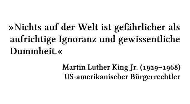 Nichts auf der Welt ist gefährlicher als aufrichtige Ignoranz und gewissentliche Dummheit. - Martin Luther King Jr. (1929-1968) - US-amerikanischer Bürgerrechtler