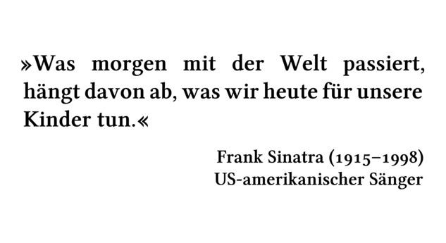 Was morgen mit der Welt passiert, hängt davon ab, was wir heute für unsere Kinder tun. - Frank Sinatra (1915-1998) - US-amerikanischer Sänger