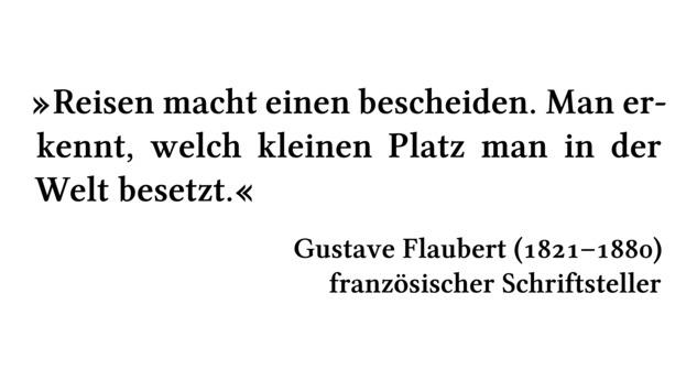 Reisen macht einen bescheiden. Man erkennt, welch kleinen Platz man in der Welt besetzt. - Gustave Flaubert (1821-1880) - französischer Schriftsteller