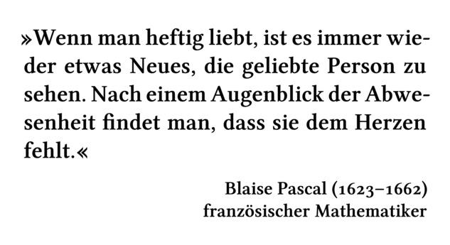 Wenn man heftig liebt, ist es immer wieder etwas Neues, die geliebte Person zu sehen. Nach einem Augenblick der Abwesenheit findet man, dass sie dem Herzen fehlt. - Blaise Pascal (1623-1662) - französischer Mathematiker