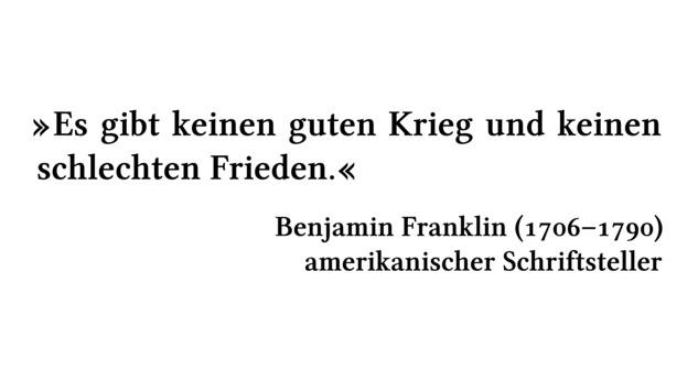 Es gibt keinen guten Krieg und keinen schlechten Frieden. - Benjamin Franklin (1706-1790) - amerikanischer Schriftsteller