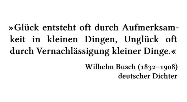 Glück entsteht oft durch Aufmerksamkeit in kleinen Dingen, Unglück oft durch Vernachlässigung kleiner Dinge. - Wilhelm Busch (1832-1908) - deutscher Dichter