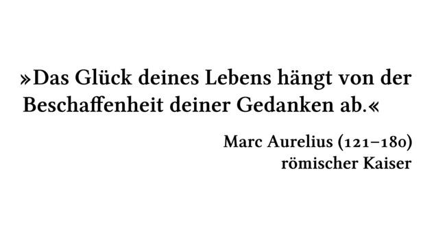 Das Glück deines Lebens hängt von der Beschaffenheit deiner Gedanken ab. - Marc Aurelius (121-180) - römischer Kaiser