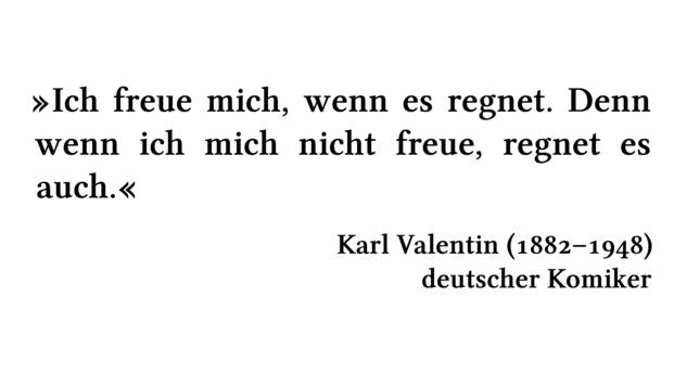Ich freue mich, wenn es regnet. Denn wenn ich mich nicht freue, regnet es auch. - Karl Valentin (1882-1948) - deutscher Komiker