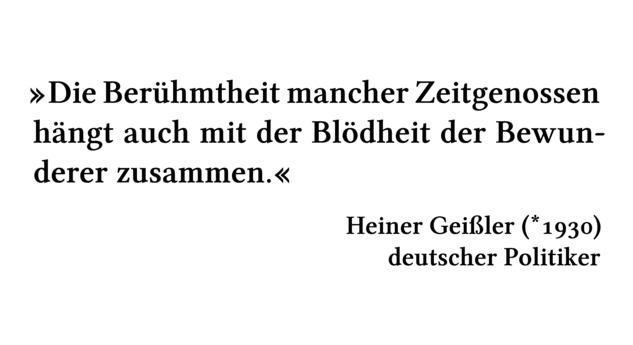Die Berühmtheit mancher Zeitgenossen hängt auch mit der Blödheit der Bewunderer zusammen. - Heiner Geißler (*1930) - deutscher Politiker