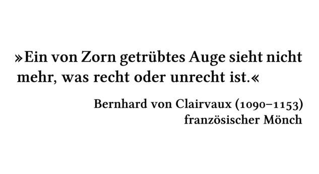 Ein von Zorn getrübtes Auge sieht nicht mehr, was recht oder unrecht ist. - Bernhard von Clairvaux (1090-1153) - französischer Mönch