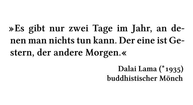 Es gibt nur zwei Tage im Jahr, an denen man nichts tun kann. Der eine ist Gestern, der andere Morgen. - Dalai Lama (*1935) - buddhistischer Mönch