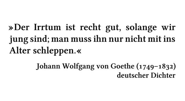 Der Irrtum ist recht gut, solange wir jung sind; man muss ihn nur nicht mit ins Alter schleppen. - Johann Wolfgang von Goethe (1749-1832) - deutscher Dichter