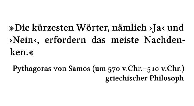 Die kürzesten Wörter, nämlich \enquote{Ja} und \enquote{Nein}, erfordern das meiste Nachdenken. - Pythagoras von Samos (um 570 v.Chr.-510 v.Chr.) - griechischer Philosoph