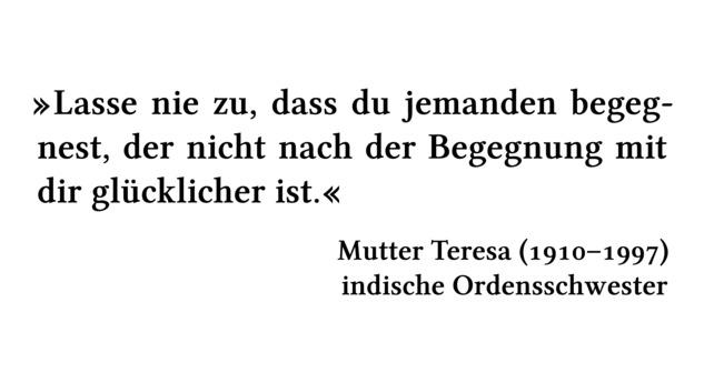 Lasse nie zu, dass du jemanden begegnest, der nicht nach der Begegnung mit dir glücklicher ist. - Mutter Teresa (1910-1997) - indische Ordensschwester