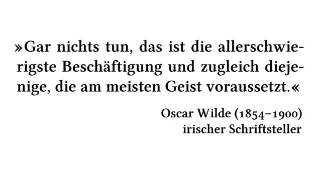Gar nichts tun, das ist die allerschwierigste Beschäftigung und zugleich diejenige, die am meisten Geist voraussetzt. - Oscar Wilde (1854-1900) - irischer Schriftsteller