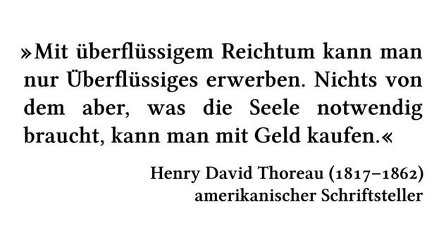 Mit überflüssigem Reichtum kann man nur Überflüssiges erwerben. Nichts von dem aber, was die Seele notwendig braucht, kann man mit Geld kaufen. - Henry David Thoreau (1817-1862) - amerikanischer Schriftsteller