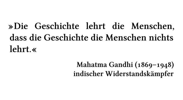 Die Geschichte lehrt die Menschen, dass die Geschichte die Menschen nichts lehrt. - Mahatma Gandhi (1869-1948) - indischer Widerstandskämpfer